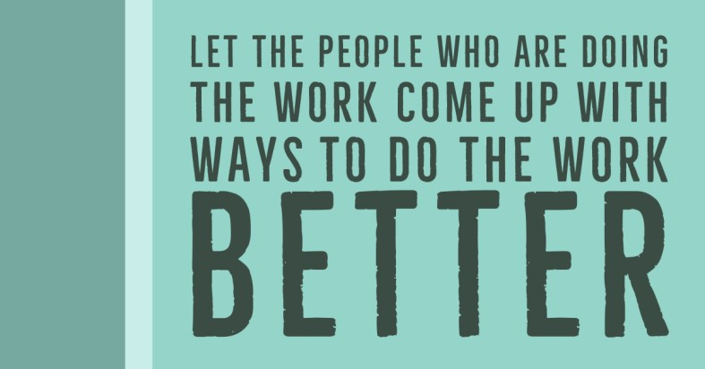 Let the people who are doing the work come up with ways to do the work better