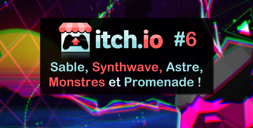 Itch.io #6 – Sable, Synthwave, Astre, Monstres et Promenade