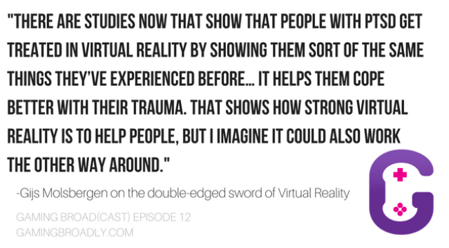 """There are studies now that show that people with PTSD get treated in virtual reality by showing them sort of the same things they've experienced before… It helps them cope better with their trauma. That shows how strong Virtual Reality is to help people, but I imagine it could also work the other way around."" - -Gijs Molsbergen on the double-edged sword of Virtual Reality"