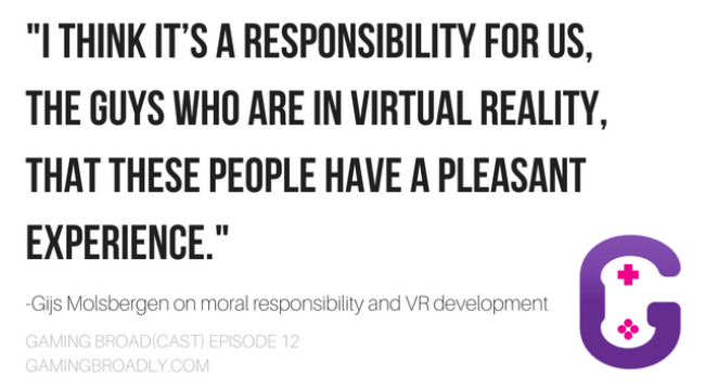 """I think it's a responsibility for us, the guys who are in Virtual Reality, that these people have a pleasant experience."" -Gijs Molsbergen on moral responsibility and VR development"