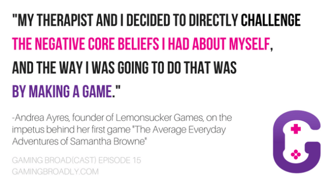 """""""my therapist and I decided to directly challenge the negative core beliefs I had about myself, and the way I was going to do that was by making a game."""" -Andrea Ayres, founder of Lemonsucker Games, on the impetus behind her first game """"The Average Everyday Adventures of Samantha Browne"""""""