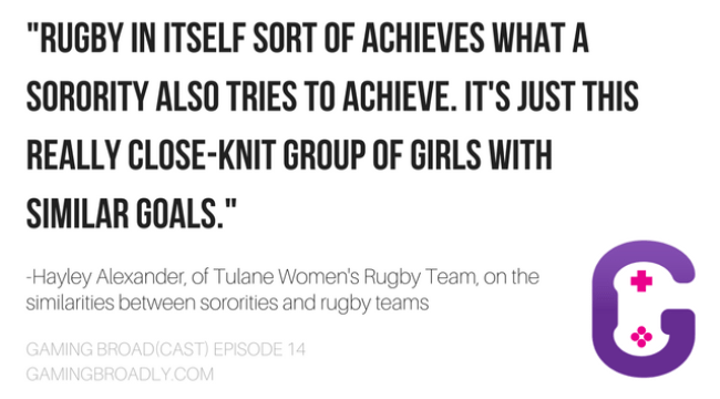 """""""Rugby in itself sort of achieves what a sorority also tries to achieve. It's just this really close-knit group of girls with similar goals."""" - Hayley Alexander, of Tulane Women's Rugby Team, on the similarities between sororities and rugby teams"""