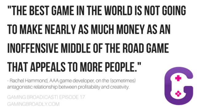 """""""The best game in the world is not going to make nearly as much money as an inoffensive middle of the road game that appeals to more people."""" - Rachel Hammond, AAA game developer, on the (sometimes) antagonistic relationship between profitability and creativity."""