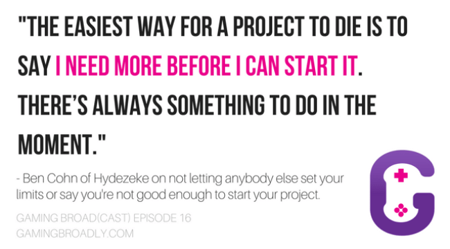 """""""The easiest way for a project to die is to say I need more before I can start it. There's always something to do in the moment."""" - Ben Cohn of Hydezeke on not letting anybody else set your limits or say you're not good enough to start your project."""
