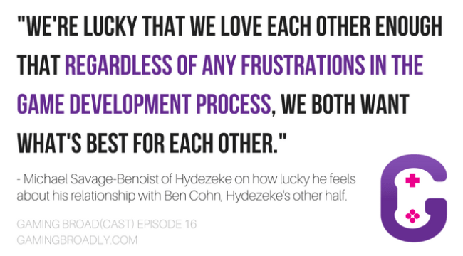 """""""We're lucky that we love each other enough that regardless of any frustrations in the game development process, we both want what's best for each other."""" - Michael Savage-Benoist of Hydezeke on how lucky he feels about his relationship with Ben Cohn, Hydezeke's other half."""