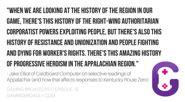 """""""When we are looking at the history of the region in our game, there's this history of the right-wing authoritarian corporatist powers exploiting people, but there's also this history of resistance and unionization and people fighting and dying for worker's rights. There's this amazing history of progressive heroism in the Appalachian region."""" - Jake Elliot of Cardboard Computer on selective readings of Appalachia (and how that affects responses to Kentucky Route Zero)"""