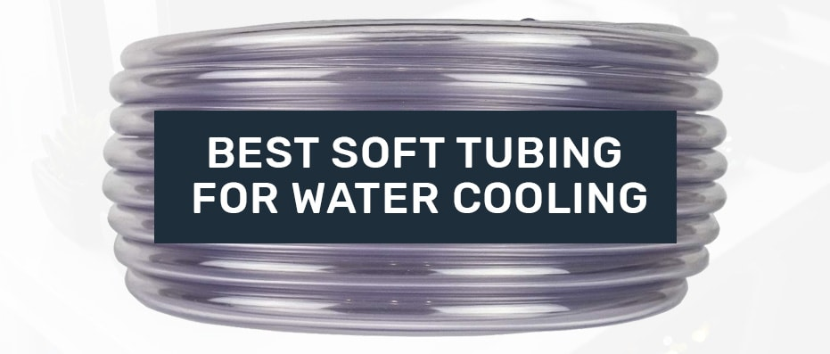 good Soft Tubing for water cooling