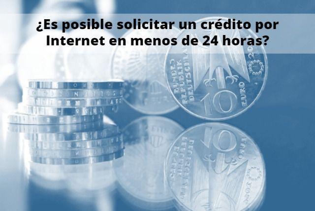 ¿Es posible solicitar un crédito por Internet en menos de 24 horas?