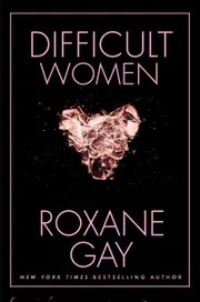 Image result for difficult women roxane gay book