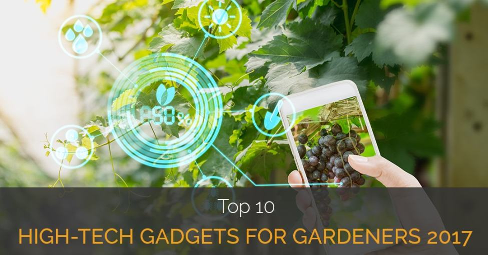 top high tech gadgets top 10 high tech gadgets for gardeners 2017 22087
