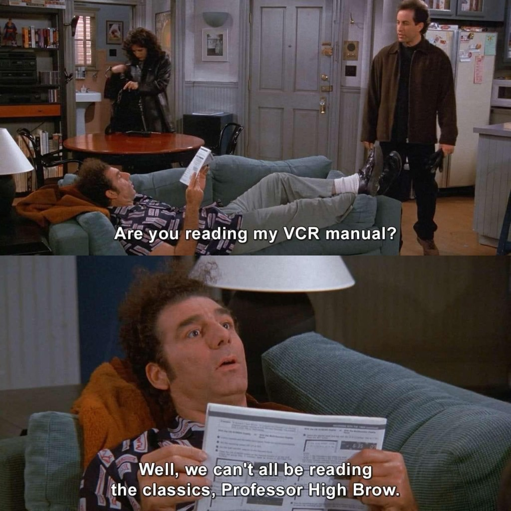 """First image: Kramer is lying on Jerry's couch reading a pamphlet. Jerry asks """"Are you reading my VCR manual?"""" Second image: Kramer answer """"Well we can't all be reading the classics, Professor High Brow"""""""