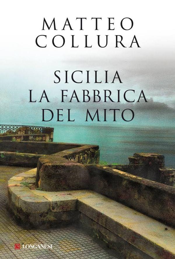 Sicilia. La fabbrica del mito - Collura Matteo