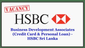 Business Development Associates (Credit Card & Personal Loan) - HSBC Sri Lanka Closing Date : 2018.05.29