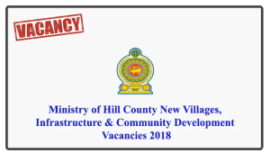Interested individuals should send their Curriculum Vitae with copies of Educational and Experience Certificates under registered cover addressed to the Secretary, Ministry of Hill Country New Villages, Infrastructure and Community Development, No. 45, St. Michael's Road, Colombo 03, to receive on or before 14.08.2018. The Post applied for should be mentioned on the Top Left-hand Corner of the envelope containing the application. N.R.Ranjini, Secretary Ministry of Hill Country New Villages, Infrastructure and Community Development