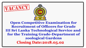 Open Competitive Examination for Recruitment of Officers for Grade III Sri Lanka Technological Service and  for the Training Grade-Department of zoological Gardens-Ministry of Sustainable Development and Wildlife. Closing Date : 2018.05.02