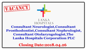 Consultant Neurologist,Consultant Prosthodontist,Consultant Nephrologist,Consultant Otolaryngologist-The Lanka Hospitals Corporation PLC Closing Date : 2018.04.26