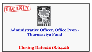Administrative Officer, Office Peon - Thurusaviya Fund Closing Date: 2018-04-26