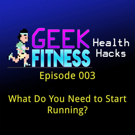 What Do You Need to Start Running? – (Geek Fitness Health Hacks – 003)
