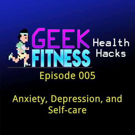 Anxiety, Depression, and Self-Care (Geek Fitness Health Hacks 005)