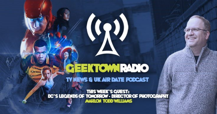 Geektown Radio : 90 Legends Of Tomorrow Director of Photography Mahlon Todd Williams Interview, Plus UK TV News & Air Date Info!