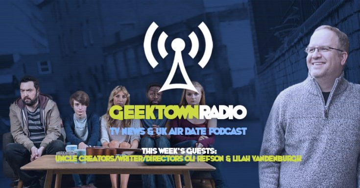 Geektown Radio 96: Writer/Directors Of BBC's Uncle, UK TV News & UK TV Air Date Info!