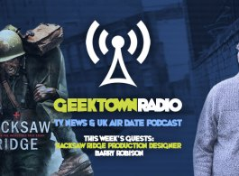 Geektown Radio 98: Hacksaw Ridge Production Designer Barry Robison, UK TV News & UK TV Air Date Info!