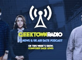 Geektown Radio 105: Composer Sage Lewis, UK TV News & UK TV Air Date Info!