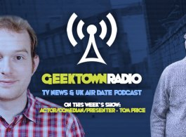 Geektown Radio 106: Actor/Comedian/Presenter Tom Price, UK TV News & UK TV Air Date Info!