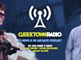 Geektown Radio 140: 'Baby Driver' Sound Designer Julian Slater, UK TV News & UK TV Air Dates!