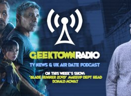 Geektown Radio 138: 'Blade Runner 2049' Make Up Head Donald Mowat, UK TV News & UK TV Air Dates!