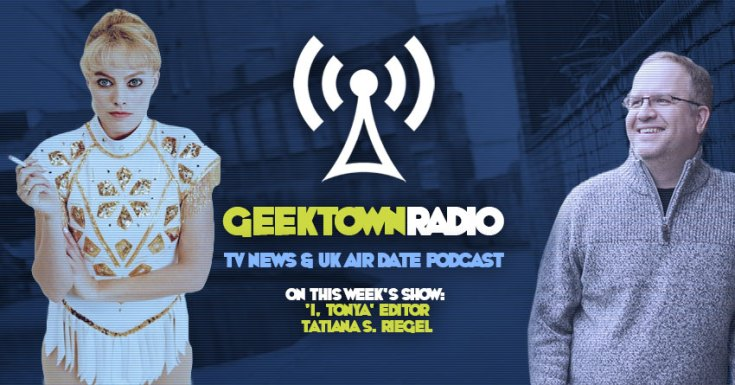 Geektown Radio 142: 'I, Tonya' Editor Tatiana S. Riegel, UK TV News & UK TV Air Dates!