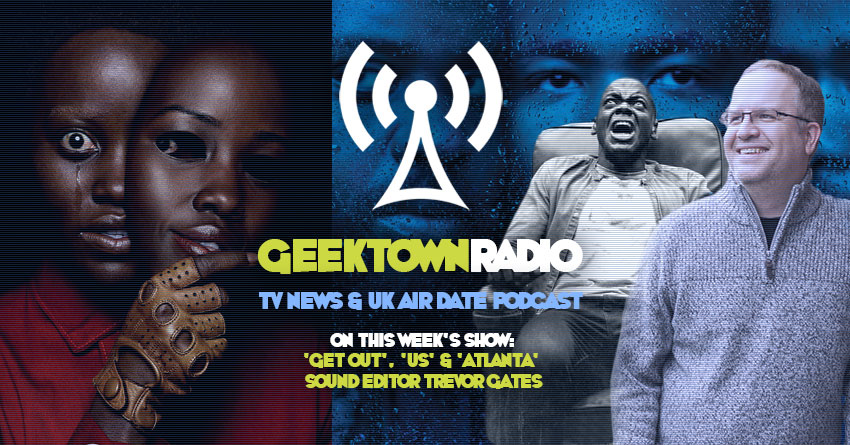 Geektown Radio 198: 'Get Out', 'Us' & 'Atlanta' Sound Editor Trevor Gates, Film News, UK TV News & Air Dates!
