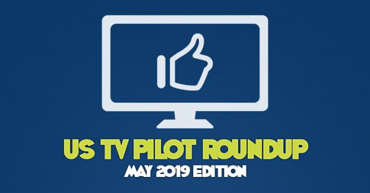 Pre-Upfront US TV Pilot Roundup - May 2019 Edition