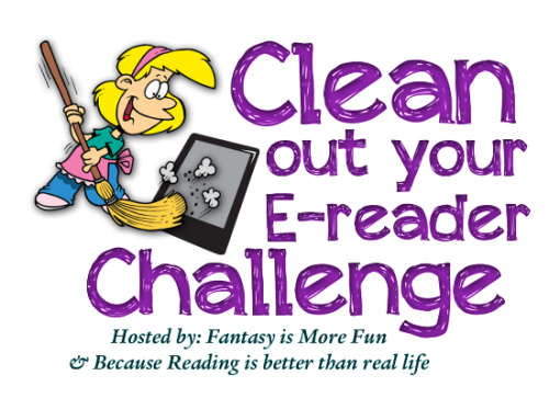 Clean out your E-reader Challenge hosted by Fantasy is More Fun (http://www.fantasyismorefun.com/) & Because Reading is better than real life(http://love2readalways.blogspot.com/)