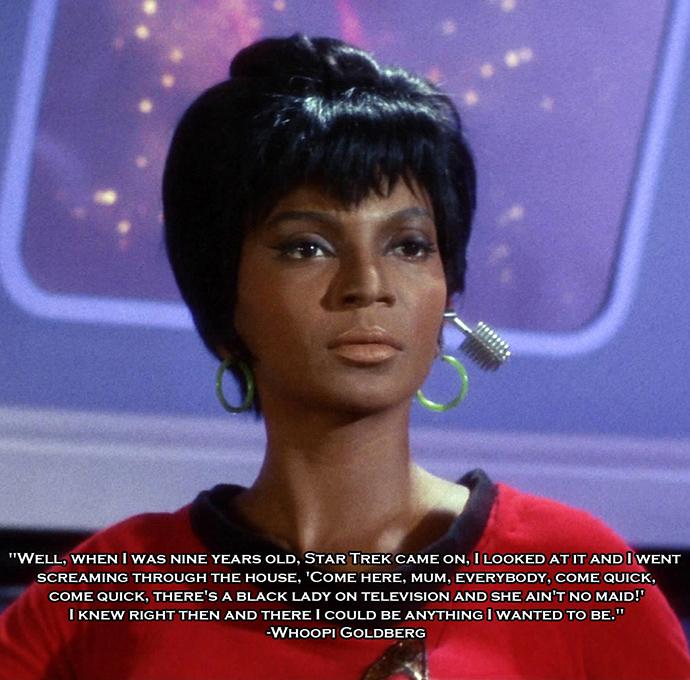 """""""Bem, eu tinha 9 anos quando Star Trek foi ao ar. Eu olhei para a televisão e saí correndo pela casa gritando: """"Vem aqui, mãe, todo mundo, depressa, vem logo! Tem uma moça negra na televisão e ela não é empregada!"""". Naquele exato momento eu soube que podia ser o que eu quisesse."""" – Whoopi Goldberg"""