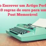 Como escrever um artigo perfeito: 10 Regras de ouro para um post memorável