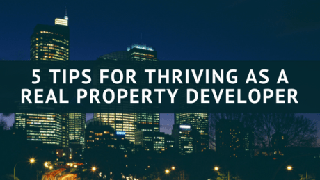 5 TIPS FOR THRIVING AS A REAL PROPERTY DEVELOPER