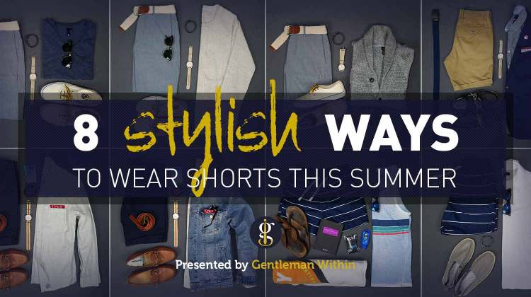 How To Wear Shorts For Men This Summer | GENTLEMAN WITHIN