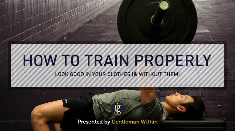 How To Work Out Properly To Look Good In Your Clothes | GENTLEMAN WITHIN