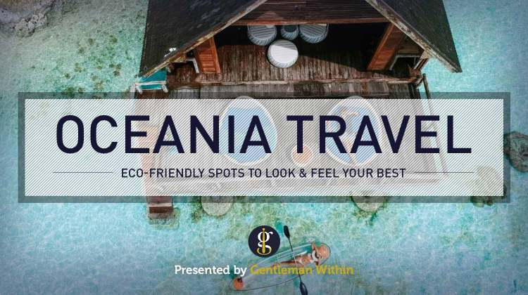 Eco-Friendly Luxury Travel in Oceania Where You Can Look and Feel Your Best | GENTLEMAN WITHIN