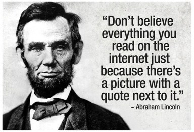 "Fake quote by Lincoln: ""Don't believe everything you read on the internet just because there's a picture with a quote next to it"""