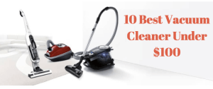 10 Best Vacuum Cleaner Under $100: Easy To Lift & Clean