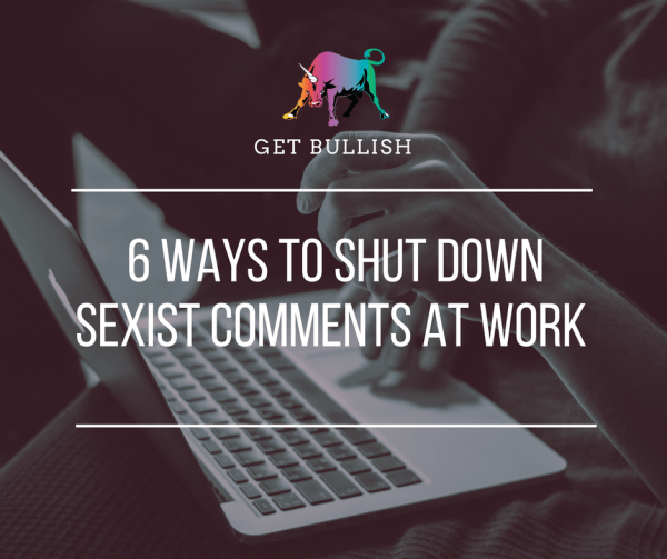 How to shut down sexist comments at work by Jen Dziura of Get Bullish