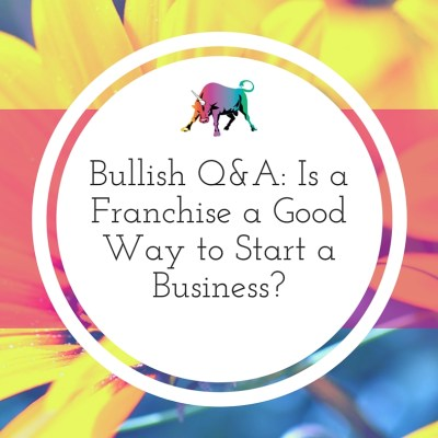 Bullish Q&A: Is a Franchise a Good Way to Start a Business?
