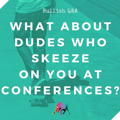 Bullish Q&A: What About Dudes Who Skeeze on You at Conferences?