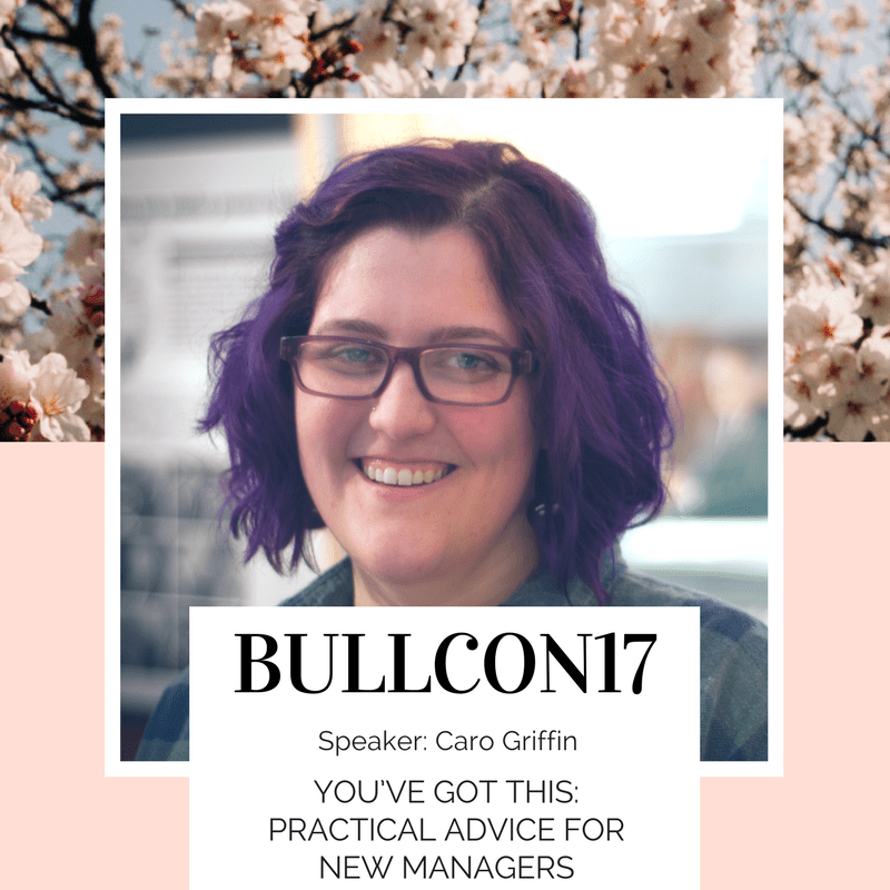 BullCon17 - Caro Griffin on Practical Advice for New Managers