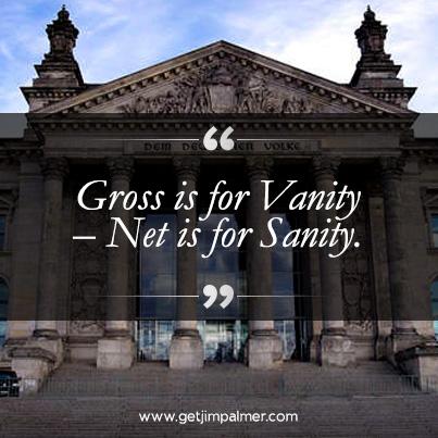 """Gross is for Vanity – Net is for Sanity."""