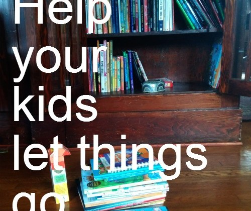Organize toys by helping your kids let things go