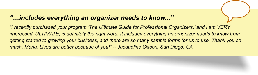 """""""…includes everything an organizer needs to know..."""" """"I recently purchased your program 'The Ultimate Guide for Professional Organizers,' and I am VERY impressed. ULTIMATE, is definitely the right word. It includes everything an organizer needs to know from getting started to growing your business, and there are so many sample forms for us to use. Thank you so much, Maria. Lives are better because of you!"""" -- Jacqueline Sisson, San Diego, CA"""