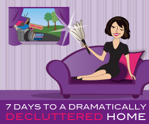 7 Days To A Dramatically Decluttered Home